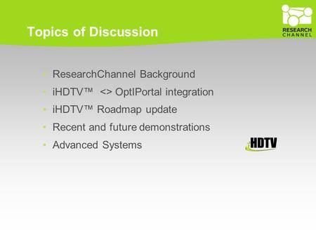 Topics of Discussion ResearchChannel Background iHDTV™ <> OptIPortal integration iHDTV™ Roadmap update Recent and future demonstrations Advanced Systems.