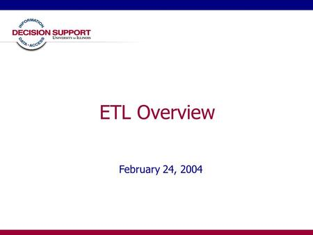 "ETL Overview February 24, 2004. DS User Group - ETL - February 20042 ETL Overview ""ETL is the heart and soul of business intelligence (BI)."" -- TDWI ETL."