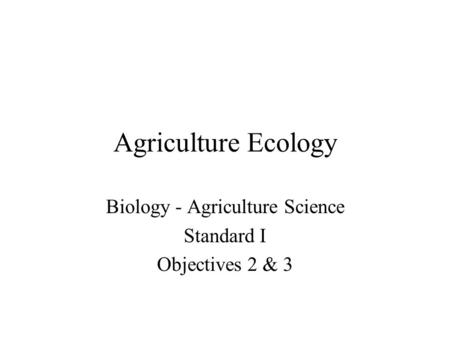 Agriculture Ecology Biology - Agriculture Science Standard I Objectives 2 & 3.