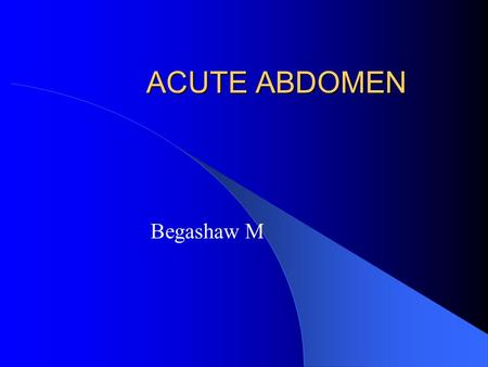 ACUTE ABDOMEN Begashaw M. ACUTE ABDOMEN  Denotes any sudden condition with chief manifestation of pain of recent onset in the abdominal area which may.