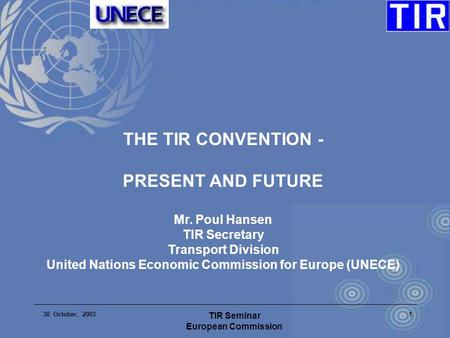 30 October, 2003 TIR Seminar European Commission 1 THE TIR CONVENTION - PRESENT AND FUTURE Mr. Poul Hansen TIR Secretary Transport Division United Nations.