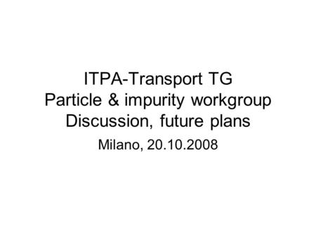 ITPA-Transport TG Particle & impurity workgroup Discussion, future plans Milano, 20.10.2008.