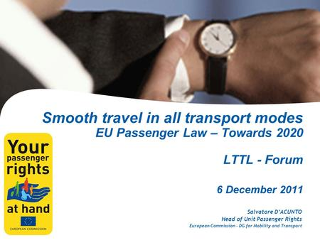 Smooth travel in all transport modes EU Passenger Law – Towards 2020 LTTL - Forum 6 December 2011 Salvatore D'ACUNTO Head of Unit Passenger Rights European.