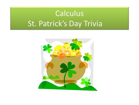 Calculus St. Patrick's Day Trivia. Question 1 1.Hartland & Wolf are famous in Ireland for being what? a.Ship builders b.Explorers c.Singing group.
