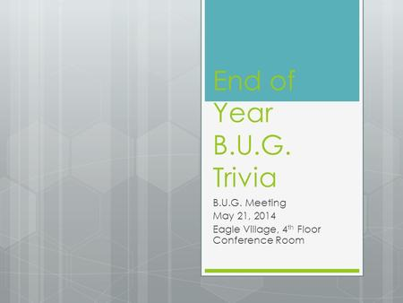 End of Year B.U.G. Trivia B.U.G. Meeting May 21, 2014 Eagle Village, 4 th Floor Conference Room.
