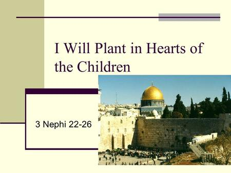 I Will Plant in Hearts of the Children 3 Nephi 22-26.