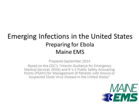 "Emerging Infections in the United States Preparing for Ebola Maine EMS Prepared September 2014 Based on the CDC's ""Interim Guidance for Emergency Medical."