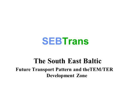 SEBTrans The South East Baltic Future Transport Pattern and theTEM/TER Development Zone.