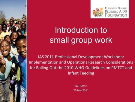 Introduction to small group work IAS 2011 Professional Development Workshop: Implementation and Operations Research Considerations for Rolling Out the.