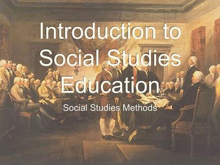 Introduction to Social Studies Education Social Studies Methods.