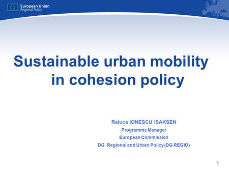 1 Sustainable urban mobility in cohesion policy Raluca IONESCU ISAKSEN Programme Manager European Commission DG Regional and Urban Policy (DG REGIO)