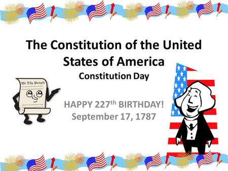 The Constitution of the United States of America Constitution Day HAPPY 227 th BIRTHDAY! September 17, 1787.
