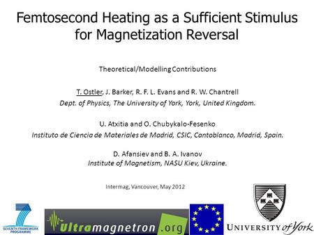 Femtosecond Heating as a Sufficient Stimulus for Magnetization Reversal Intermag, Vancouver, May 2012 Theoretical/Modelling Contributions T. Ostler, J.