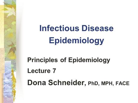 Infectious Disease Epidemiology Principles of Epidemiology Lecture 7 Dona Schneider, PhD, MPH, FACE.