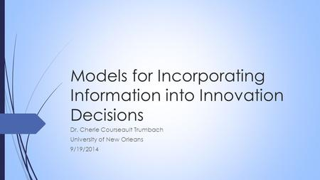 Models for Incorporating Information into Innovation Decisions Dr. Cherie Courseault Trumbach University of New Orleans 9/19/2014.