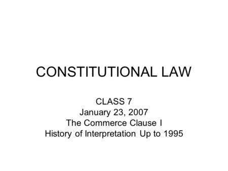 CONSTITUTIONAL LAW CLASS 7 January 23, 2007 The Commerce Clause I History of Interpretation Up to 1995.