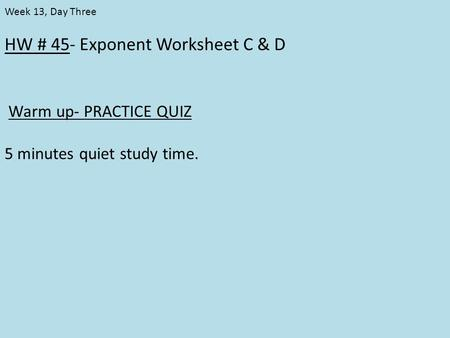 HW # 45- Exponent Worksheet C & D Warm up- PRACTICE QUIZ 5 minutes quiet study time. Week 13, Day Three.