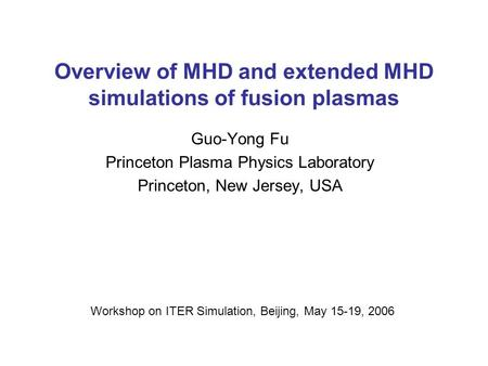 Overview of MHD and extended MHD simulations of fusion plasmas Guo-Yong Fu Princeton Plasma Physics Laboratory Princeton, New Jersey, USA Workshop on ITER.