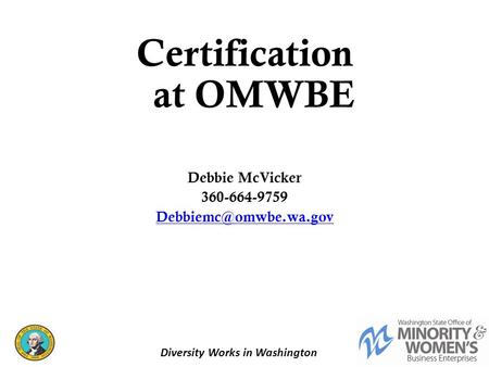 Certification at OMWBE Debbie McVicker 360-664-9759 1 Diversity Works in Washington.