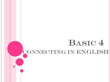 B ASIC 4 CONNECTING IN ENGLISH. BASIC BLOCK OBJECTIVES  1. To articulate more complex topics including thoughts, plans, interests, preferences.  2.