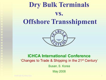 "Dry Bulk Terminals vs. Offshore Transshipment ICHCA International Conference "" Changes to Trade & Shipping in the 21 st Century "" Busan, S. Korea May 2008."