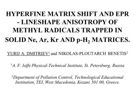 HYPERFINE MATRIX SHIFT AND EPR - LINESHAPE ANISOTROPY OF METHYL RADICALS TRAPPED IN SOLID Ne, Ar, Kr AND p-H 2 MATRICES. YURIJ A. DMITRIEV 1 and NIKOLAS-PLOUTARCH.