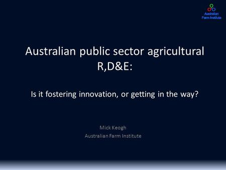 Australian public sector agricultural R,D&E: Is it fostering innovation, or getting in the way? Mick Keogh Australian Farm Institute.