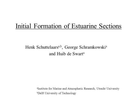 Initial Formation of Estuarine Sections Henk Schuttelaars a,b, George Schramkowski a and Huib de Swart a a Institute for Marine and Atmospheric Research,
