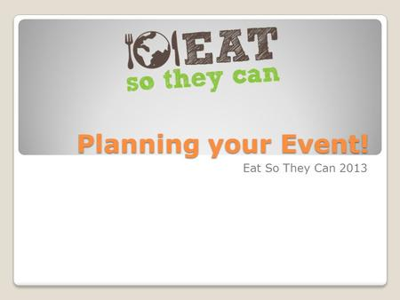 Planning your Event! Eat So They Can 2013. Define your goal What is your event about? What do you want your end result to be? Is it realistic? Who is.