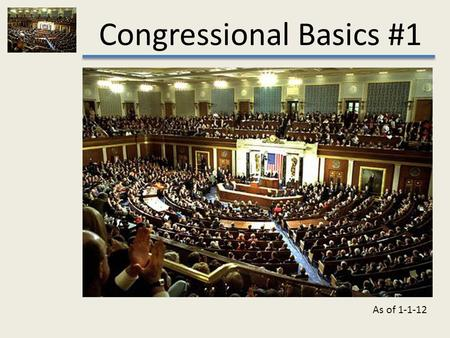 Congressional Basics #1 As of 1-1-12. Congressional Basics #1.