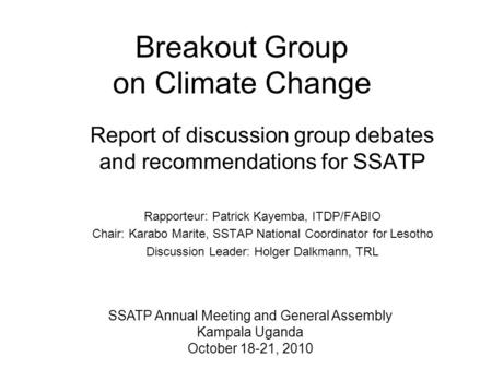 Breakout Group on Climate Change Report of discussion group debates and recommendations for SSATP Rapporteur: Patrick Kayemba, ITDP/FABIO Chair: Karabo.