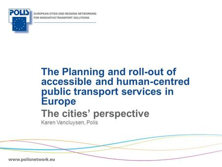 | The Planning and roll-out of accessible and human-centred public transport services in Europe The cities' perspective Karen Vancluysen, Polis.
