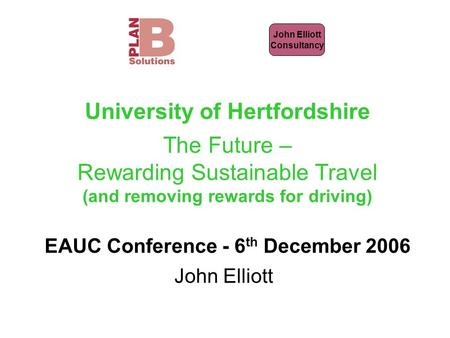 John Elliott Consultancy University of Hertfordshire The Future – Rewarding Sustainable Travel (and removing rewards for driving) EAUC Conference - 6 th.
