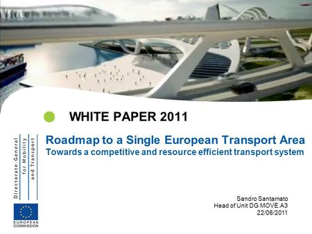 WHITE PAPER 2011 Roadmap to a Single European Transport Area Towards a competitive and resource efficient transport system Sandro Santamato Head of Unit.