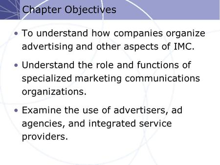 Chapter Objectives To understand how companies organize advertising and other aspects of IMC. Understand the role and functions of specialized marketing.