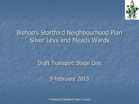 © Bishop's Stortford Town Council Bishop's Stortford Neighbourhood Plan Silver Leys and Meads Wards Draft Transport Stage One 5 February 2013.