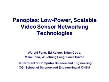 Panoptes: Low-Power, Scalable Video Sensor Networking Technologies Wu-chi Feng, Ed Kaiser, Brian Code, Mike Shea, Wu-chang Feng, Louis Bavoil Department.