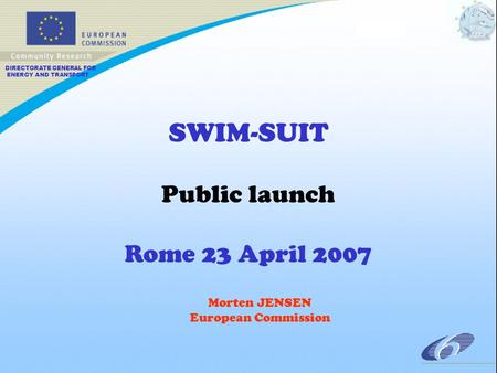DIRECTORATE GENERAL FOR ENERGY AND TRANSPORT SWIM-SUIT Public launch Rome 23 April 2007 Morten JENSEN European Commission.