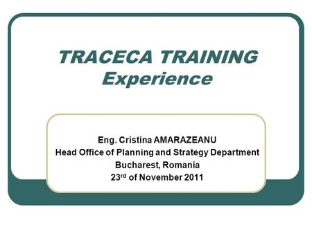 TRACECA TRAINING Experience Eng. Cristina AMARAZEANU Head Office of Planning and Strategy Department Bucharest, Romania 23 rd of November 2011.