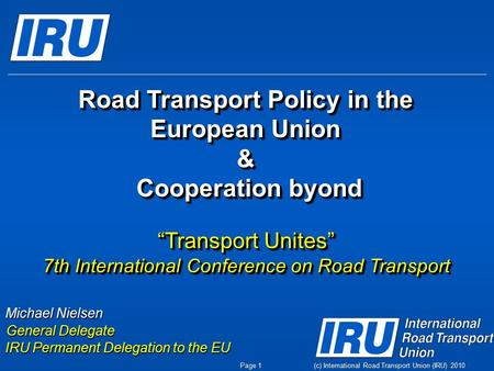 (c) International Road Transport Union (IRU) 2010 Michael Nielsen General Delegate IRU Permanent Delegation to the EU Page 1 Road Transport Policy in the.