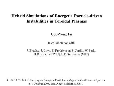 Hybrid Simulations of Energetic Particle-driven Instabilities in Toroidal Plasmas Guo-Yong Fu In collaboration with J. Breslau, J. Chen, E. Fredrickson,