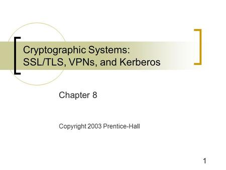 1 Chapter 8 Copyright 2003 Prentice-Hall Cryptographic Systems: SSL/TLS, VPNs, and Kerberos.