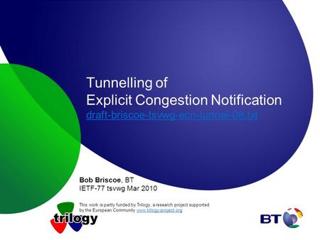 Tunnelling of Explicit Congestion Notification draft-briscoe-tsvwg-ecn-tunnel-08.txt draft-briscoe-tsvwg-ecn-tunnel-08.txt Bob Briscoe, BT IETF-77 tsvwg.