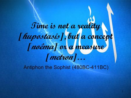 1 Time is not a reality [hupostasis], but a concept [noêma] or a measure [metron]… Antiphon the Sophist (480BC-411BC)