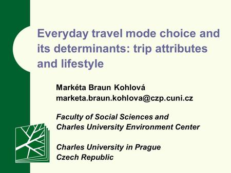 Everyday travel mode choice and its determinants: trip attributes and lifestyle Markéta Braun Kohlová Faculty of Social.
