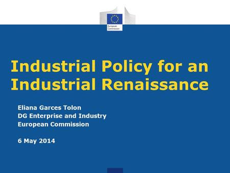 Industrial Policy for an Industrial Renaissance Eliana Garces Tolon DG Enterprise and Industry European Commission 6 May 2014.