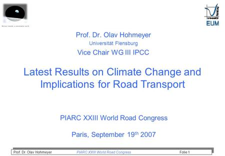 Prof. Dr. Olav Hohmeyer PIARC XXIII World Road Congress Folie 1 Latest Results on Climate Change and Implications for Road Transport Prof. Dr. Olav Hohmeyer.