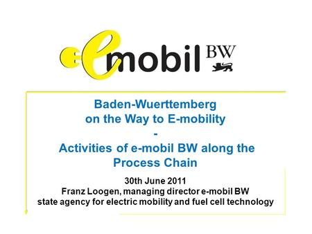 Baden-Wuerttemberg on the Way to E-mobility - Activities of e-mobil BW along the Process Chain 30th June 2011 Franz Loogen, managing director e-mobil BW.