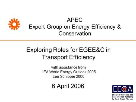 6 April 2006 APEC Expert Group on Energy Efficiency & Conservation Exploring Roles for EGEE&C in Transport Efficiency with assistance from IEA World Energy.