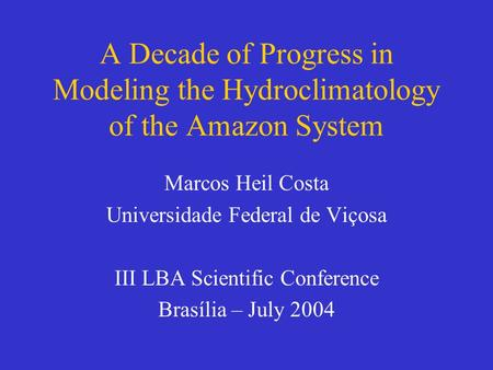 A Decade of Progress in Modeling the Hydroclimatology of the Amazon System Marcos Heil Costa Universidade Federal de Viçosa III LBA Scientific Conference.